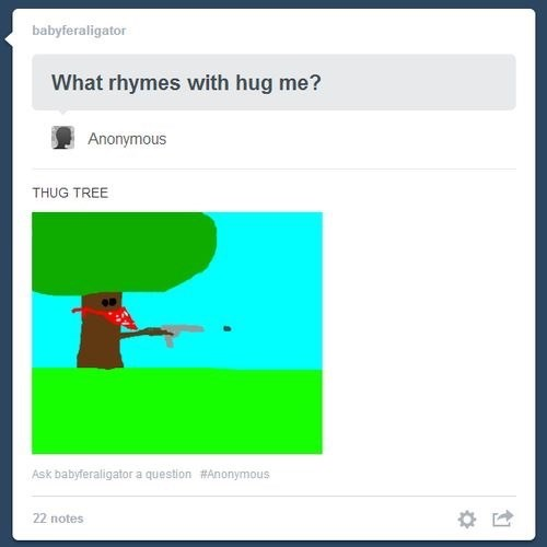 Text - babyferaligator What rhymes with hug me? Anonymous THUG TREE Ask babyferaligator a question #Anonymous 22 notes