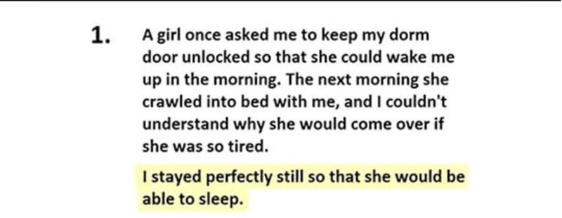 Text - 1 A girl once asked me to keep my dorm door unlocked so that she could wake me up in the morning. The next morning she crawled into bed with me, and I couldn't understand why she would come over if she was so tired. I stayed perfectly still so that she would be able to sleep.
