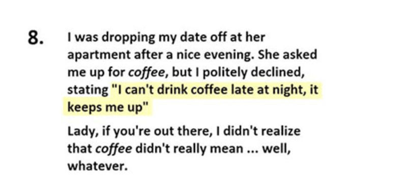 "Text - 8 I was dropping my date off at her apartment after a nice evening. She asked me up for coffee, but I politely declined, stating ""I can't drink coffee late at night, it keeps me up"" Lady, if you're out there, I didn't realize that coffee didn't really mean.. well, whatever."