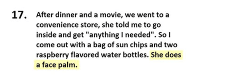 "Text - 17. After dinner and a movie, we went to a convenience store, she told me to go inside and get ""anything I needed"". SoI come out with a bag of sun chips and two raspberry flavored water bottles. She does a face palm."
