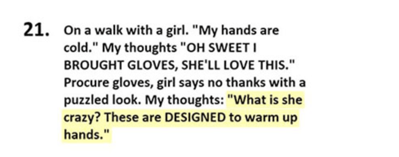 "Text - 21. On a walk with a girl. ""My hands are cold."" My thoughts ""OH SWEETI BROUGHT GLOVES, SHE'LL LOVE THIS."" Procure gloves, girl says no thanks with a puzzled look. My thoughts: ""What is she crazy? These are DESIGNED to warm up hands."""