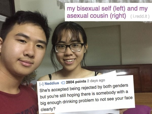 Text - my bisexual self (left) and my asexual cousin (right) (iredd.it ) 2804 points 2 days ago H Neddius She's accepted being rejected by both genders but you're still hoping there is somebody with a big enough drinking problem to not see your face clearly?