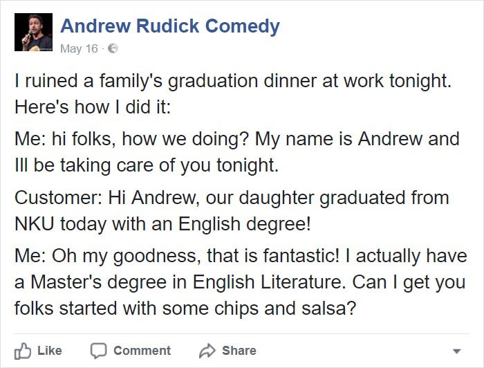 Text - Andrew Rudick Comedy May 16 I ruined a family's graduation dinner at work tonight. Here's how I did it: Me: hi folks, how we doing? My name is Andrew and Ill be taking care of you tonight. Customer: Hi Andrew, our daughter graduated from NKU today with an English degree! Me: Oh my goodness, that is fantastic! I actually have a Master's degree in English Literature. Can I get you folks started with some chips and salsa? Like Comment Share