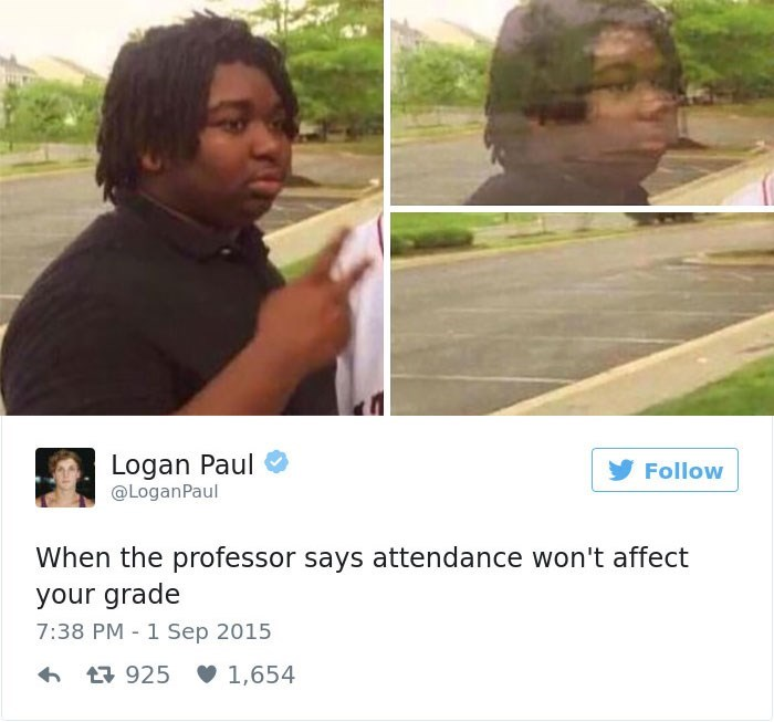 Adaptation - Logan Paul @LoganPaul Follow When the professor says attendance won't affect your grade 7:38 PM 1 Sep 2015 925 1,654