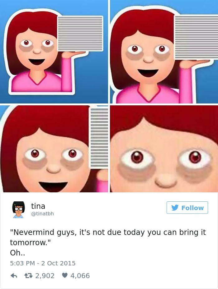"Face - tina Follow @tinatbh ""Nevermind guys, it's not due today you can bring it tomorrow."" Oh. 5:03 PM 2 Oct 2015 t2,902 4,066"