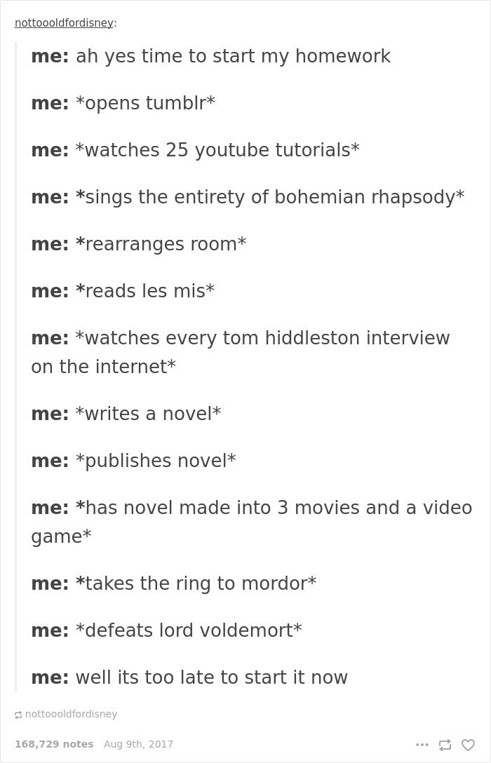 Text - nottoooldfordisney: me: ah yes time to start my homework me: *opens tumblr* me: *watches 25 youtube tutorials* me: *sings the entirety of bohemian rhapsody* me: *rearranges room* me: *reads les mis* me: *watches every tom hiddleston interview on the internet* me: *writes a novel* me: *publishes novel* me: *has novel made into 3 movies and a video game* me: *takes the ring to mordor* me: *defeats lord voldemort* me: well its too late to start it now nottoooldfordisney 168,729 notes Aug 9th