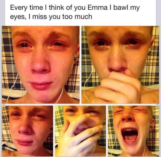 Face - Every time I think of you Emma I bawl my eyes, I miss you too much