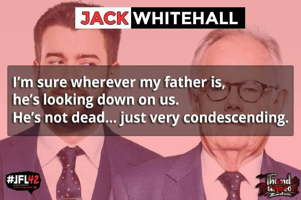 Text - JACK WHITEHALL I'm sure wherever my father is, he's looking down on us. He's not dead... just very condescending. #IFL42 nd AinCaRSUA