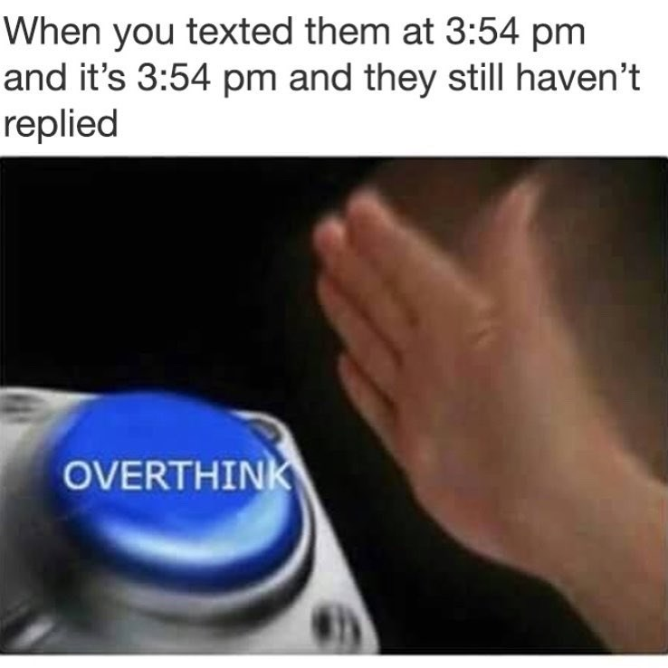 Funny meme about how you overthink when people don't text you back right away.