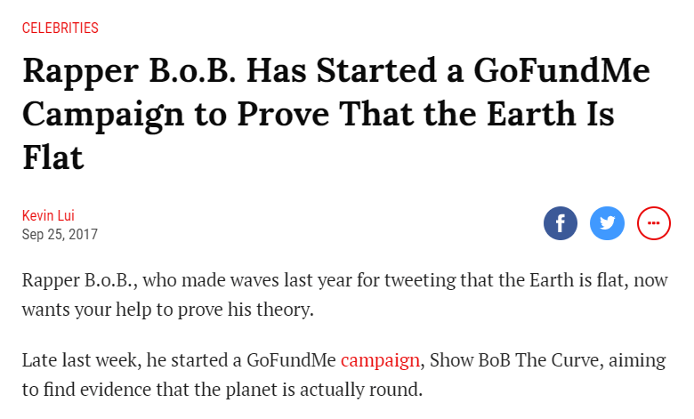 Text - CELEBRITIES Rapper B.o.B. Has Started a GoFundMe Campaign to Prove That the Earth Is Flat Kevin Lui f Sep 25, 2017 Rapper B.o.B., who made waves last year for tweeting that the Earth is flat, now wants your help to prove his theory. Late last week, he started a GoFundMe campaign, Show BoB The Curve, aiming to find evidence that the planet is actually round