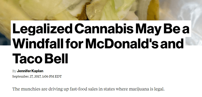 Text - Legalized Cannabis May Be a Windfall for McDonald's and Taco Bell By Jennifer Kaplan September 27, 2017, 1:06 PM EDT The munchies are driving up fast-food sales in states where marijuana is legal