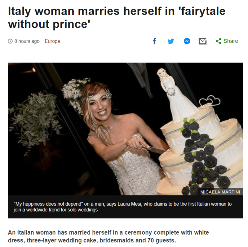 """Photograph - Italy woman marries herself in 'fairytale without prince' f y Share 8 hours ago Europe MICAELA MARTINI """"My happiness does not depend"""" on a man, says Laura Mesi, who claims to be the first Italian woman to join a worldwide trend for solo weddings An Italian woman has married herself in a ceremony complete with white dress, three-layer wedding cake, bridesmaids and 70 guests."""