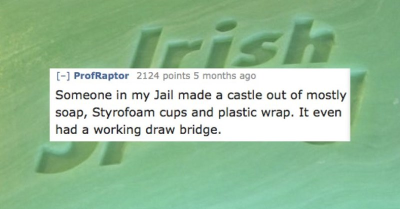 Text - Irish - ProfRaptor 2124 points 5 months ago Someone in my Jail made a castle out of mostly soap, Styrofoam cups and plastic wrap. It even had a working draw bridge.