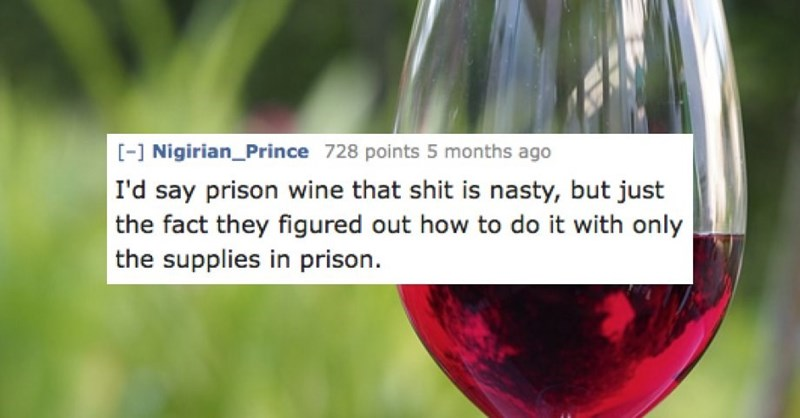 Organism - - Nigirian_Prince 728 points 5 months ago I'd say prison wine that shit is nasty, but just the fact they figured out how to do it with only the supplies in prison
