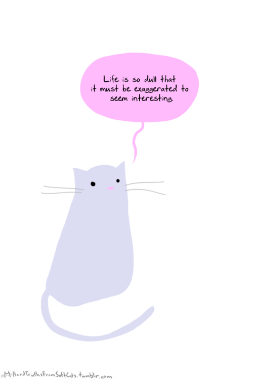 Cartoon - Life is so dull that it must be exagoerated to seem interesting MHardTeuths FromskhCats.tumble, co