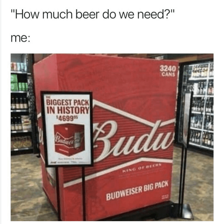 meme about drinking beer with picture of biggest Budweiser pack in history