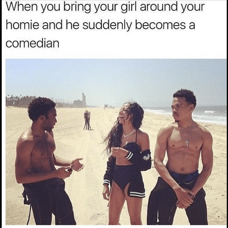 Vacation - When you bring your girl around your homie and he suddenly becomes a comedian