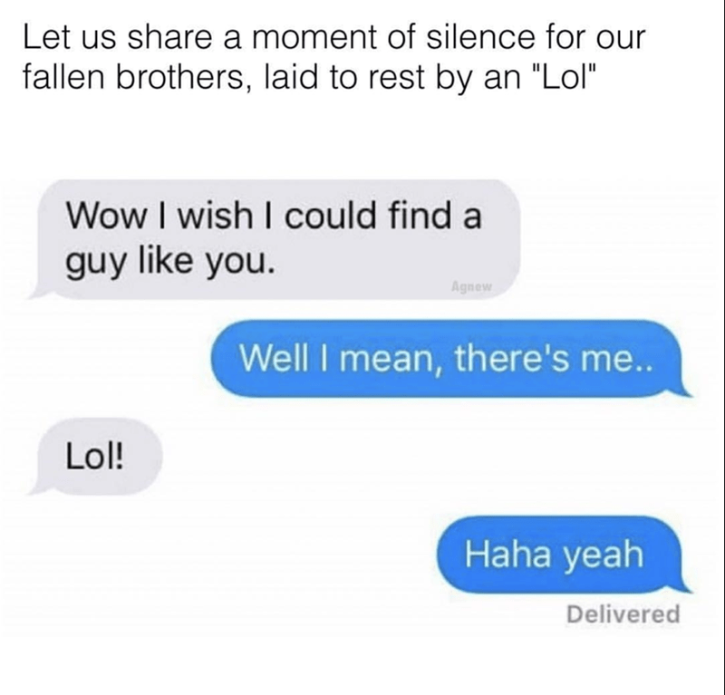 """Text - Let us share a moment of silence for our fallen brothers, laid to rest by an """"Lol"""" Wow I wish I could find a guy like you. Agnew Well I mean, there's me.. Lol! Haha yeah Delivered"""