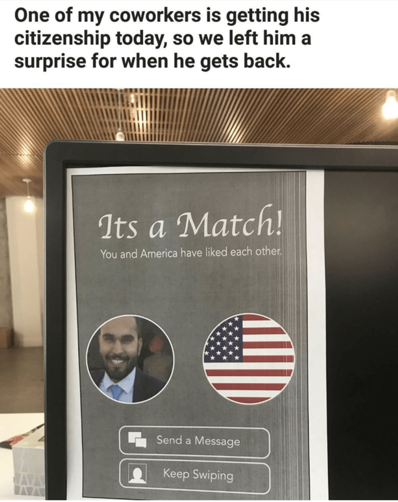 Text - One of my coworkers is getting his citizenship today, so we left him a surprise for when he gets back. Its a Match! You and America have liked each other. Send a Message Keep Swiping AVA AVA