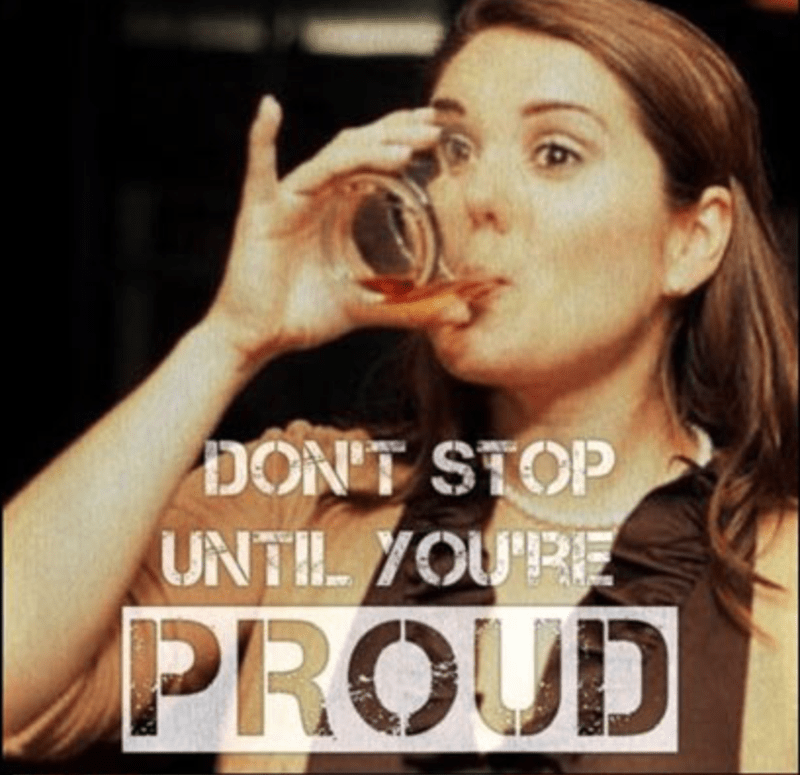Don't Stop Until You Are PROUD with woman downing a shot.