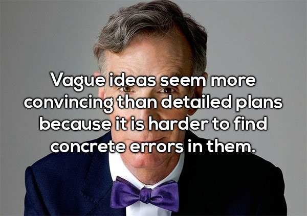 Hair - Vague ideas seem more convincing than detailed plans because it is harder to find concrete errors in them.