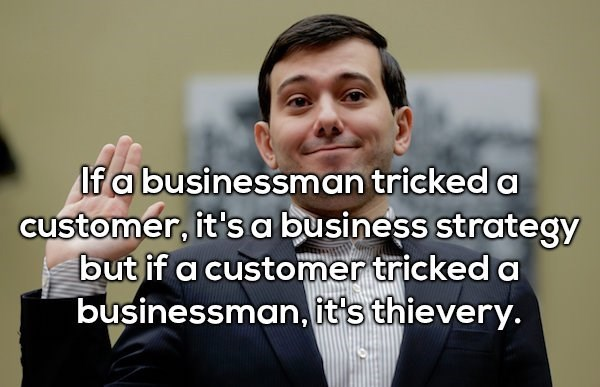 Facial expression - If a businessman tricked a customer, it's a business strategy but if a customer tricked a businessman, it's thievery.