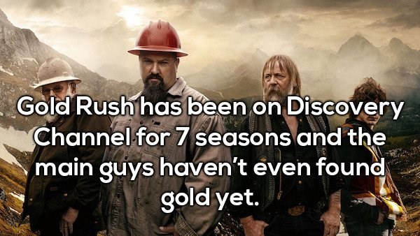 Movie - Gold Rush has been on Discovery Channel for 7 seasons and the main guys haven't even found gold yet.