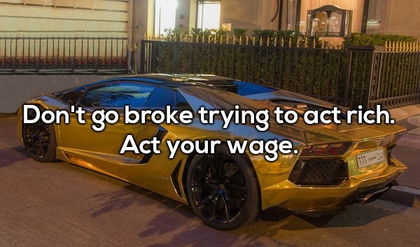 Land vehicle - Don't go broke trying to act rich. Act your wage