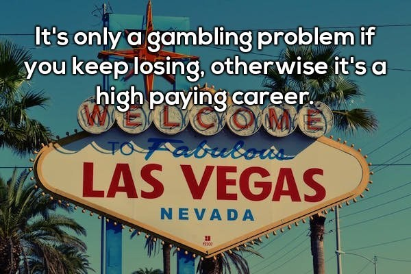 Text - It's only a gambling problem if you keep losing, other wise it's a high paying career TOZatusots LAS VEGAS NEVADA
