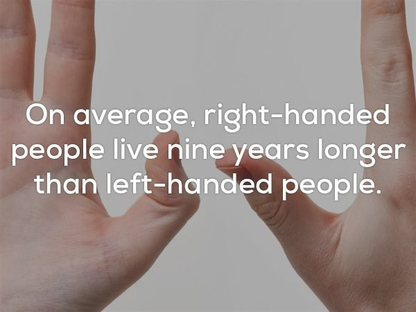 Skin - On average, right-handed people live nine years longer than left-handed people.