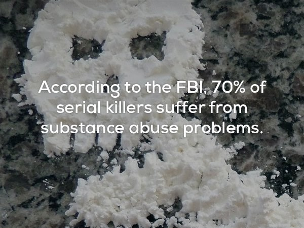 Rock - According to the FBl 70% of serial killers suffer from substance abuse problems.