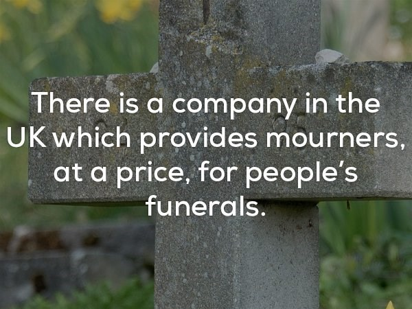 Nature - There is a company in the UK which provides mourners, at a price, for people's funerals.