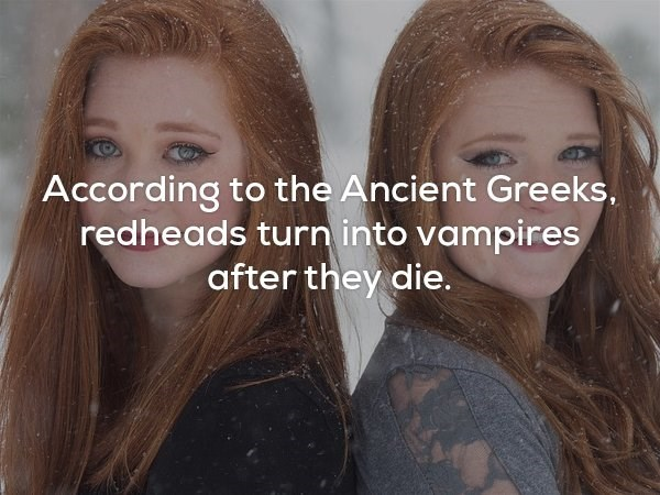 Hair - According to the Ancient Greeks redheads turn into vampires after they die.