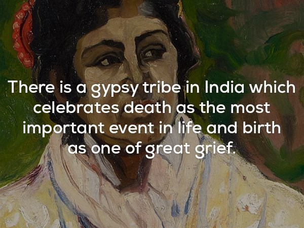 Text - There is a gypsy tribe in India which celebrates death as the most important event in life and birth as one of great grief