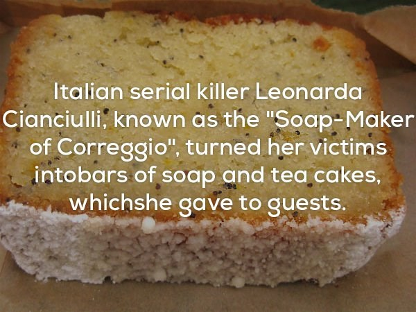 """Food - Italian serial killer Leonarda Cianciulli, known as the """"Soap-Maker of Correggio"""", turned her victims intobars of soap and tea cakes, whichshe gave to guests."""