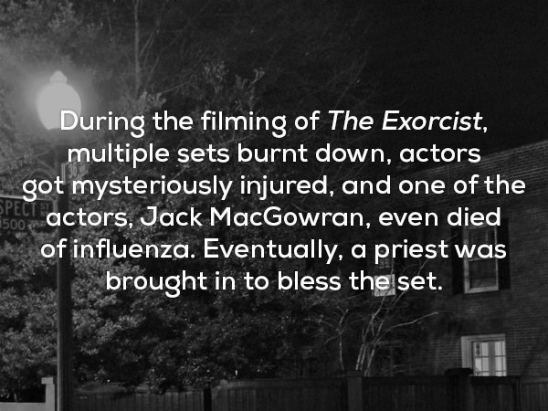 Text - During the filming of The Exorcist, multiple sets burnt down, actors got mysteriously injured, and one of the PECT actors, Jack MacGowran, even died of influenza. Eventually, a priest was brought in to bless theiset. 500