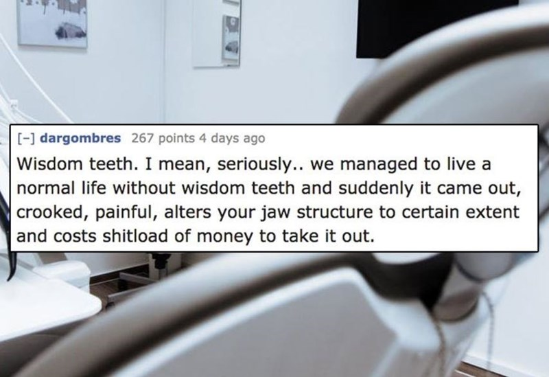 Product - - dargombres 267 points 4 days ago Wisdom teeth. I mean, seriously.. we managed to live a normal life without wisdom teeth and suddenly it came out, crooked, painful, alters your jaw structure to certain extent and costs shitload of money to take it out.