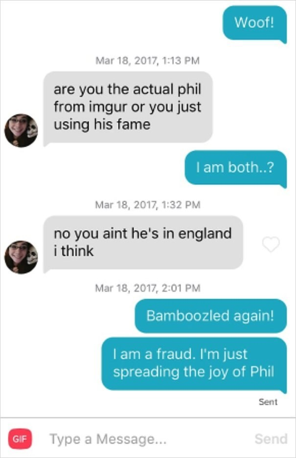 dog tinder - Text - Woof! Mar 18, 2017, 1:13 PM are you the actual phil from imgur or you just using his fame I am both..? Mar 18, 2017, 1:32 PM no you aint he's in england i think Mar 18, 2017, 2:01 PM Bamboozled again! I am a fraud. I'm just spreading the joy of Phil Sent Type a Message... Send GIF
