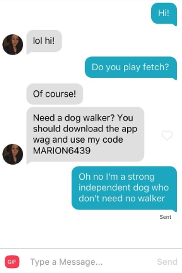 dog tinder - Text - Hi! lol hi! Do you play fetch? Of course! Need a dog walker? You should download the app wag and use my code MARION6439 Oh no I'm a strong independent dog who don't need no walker Sent Send Type a Message... GIF