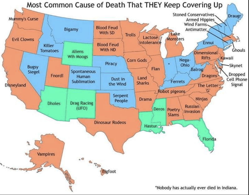 Sunday meme - Map - Most Common Cause of Death That THEY Keep Covering Up Stoned Conservatives. Armed Hippies Wind Farms Antimatter Draugr Mummy's Curse Blood Feud With SD Bigamy Lake Trolls Lactose Monsters Intolerance Evil Clowns Ennui Blood Feud With ND Killer Tomatoes Ghouls Aliens Wih Moogs Dimensional Rifts Kawaii Nega- Ohio Balrog Dragons Corn Gods Piracy -Skynet Bugsy Siegel Flan Spontaneous Human Dropped Cell Phone Fnord! Land Sharks Dust in Ferrets Sublimation the Wind Disneyland Signa