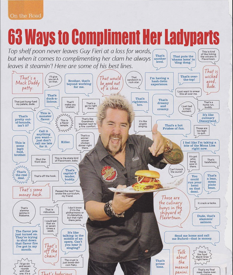 Sunday meme - Newspaper - On the Road 63 Ways to Compliment Her Ladyparts Top shelf poon never leaves Guy Fieri at a loss for words, but when it comes to complimenting her clam he always leaves it steamin'! Here are some of his best lines. This is kind of like licking the volcano in Flavortown. That's another level. That puts the 'shama lama' in ding dong. That is wicked g0od That's a Mack Daddy paty. That's over- the-top! That would be good out of'a shoe. Il give you an A on that. That sandwich