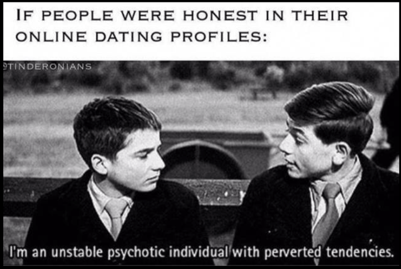 Sunday meme - Text - IF PEOPLE WERE HONEST IN THEIR ONLINE DATING PROFILES: TINDERONIANS I'm an unstable psychotic individual with perverted tendencies.
