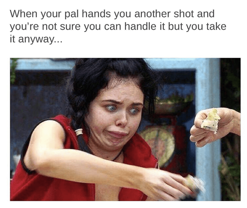 Sunday meme - Human - When your pal hands you another shot and you're not sure you can handle it but you take it anyway...