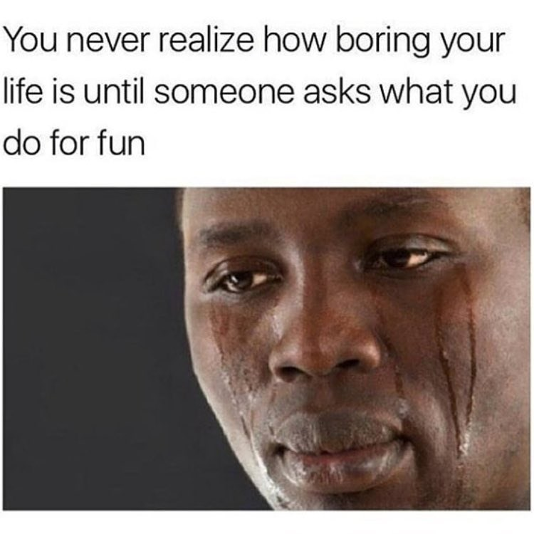 Funny meme about how you feel boring when people ask what you do for fun.