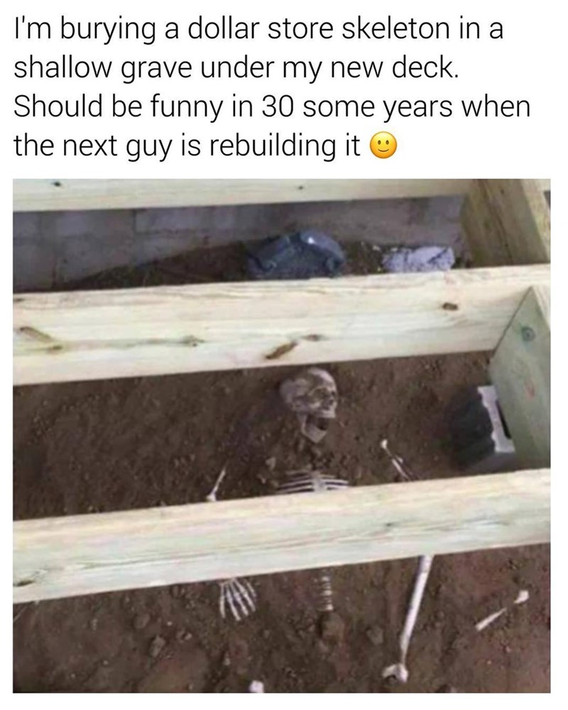 Funny meme about a prank - burying a dollar store skeleton under your deck to scare the next person who lives there and rebuilds their deck.