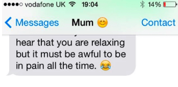Text - o vodafone UK 14%D 19:04 Contact Messages Mum hear that you are relaxing but it must be awful to be in pain all the time.
