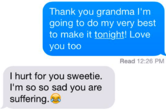 Text - Thank you grandma I'm going to do my very best to make it tonight! Love you too Read 12:26 PM I hurt for you sweetie. I'm so so sad you are suffering.