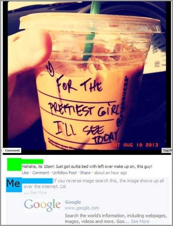 for the prettiest girl i'll see today writing on coffee picture Hahaha, its 10am! Just got outta bed with left over make up on, this guy! Like Comment Unfollow Post Share about an hour ago f you reverse image search this, the image shows up all Me over the internet. Lol SeeMone Google Google www.google.com Search the world's information, induding webpages, images, videos and more. Goo... See More