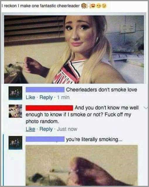 cheerleader girl smoking reckon I make one fantastic cheerleader Cheerleaders don't smoke love Like Reply 1 min And you dont know me well enough to know if 1 smoke or not? Fuck off my photo random Like Reply Just now you're literally smoking...