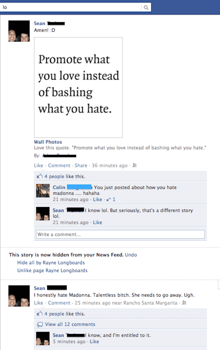 "facebook post Sean Amen! D Promote what you love instead of bashing what you hate Wall Photos Love this quote. ""Promote what you love instead of bashing what you hate. By Like Comment Share 36 minutes ago . 4 people like this Colin You just posted about how you hate madonna. hahaha 21 minutes ago Like 1 Sean 